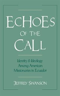 Book Echoes of the Call: Identity and Ideology Among American Missionaries in Ecuador by Jeffrey Swanson