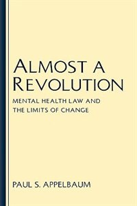 Book Almost A Revolution: Mental Health Law and the Limits of Change by Paul S. Appelbaum