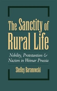 Book The Sanctity of Rural Life: Nobility, Protestantism, and Nazism in Weimar Prussia by Shelley Baranowski