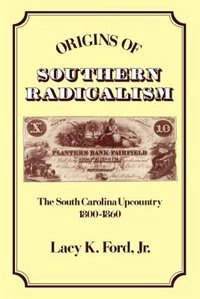 Book Origins of Southern Radicalism: The South Carolina Upcountry, 1800-1860 by Lacy K. Ford