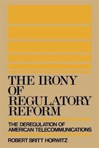 Book The Irony of Regulatory Reform: The Deregulation of American Telecommunications by Robert Britt Horwitz