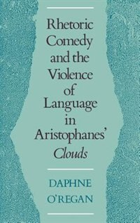 Book Rhetoric, Comedy, and the Violence of Language in Aristophanes Clouds by Daphne ORegan