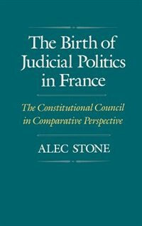 Book The Birth of Judicial Politics in France: The Constitutional Council in Comparative Perspective by Alec Stone