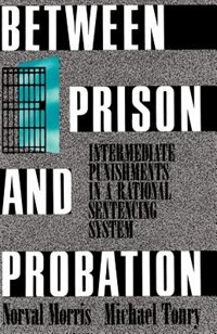 Book Between Prison and Probation: Intermediate Punishments in a Rational Sentencing System by Norval Morris