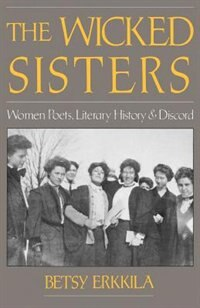Book The Wicked Sisters: Women Poets, Literary History, and Discord by Betsy Erkkila