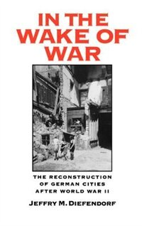 Book In the Wake of War: The Reconstruction of German Cities after World War II by Jeffry M. Diefendorf
