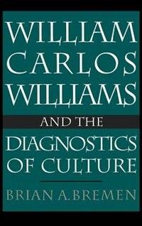 Book William Carlos Williams and the Diagnostics of Culture by Brian Bremen A.