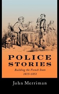 Book Police Stories: Building the French State, 1815-1851 by John Merriman
