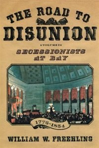 Book The Road to Disunion: Volume I: Secessionists at Bay, 1776-1854 by William W. Freehling