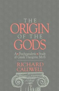 Book The Origin of the Gods: A Psychoanalytic Study of Greek Theogonic Myth by Richard S. Caldwell