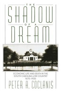 Book The Shadow of a Dream: Economic Life and Death in the South Carolina Low Country, 1670-1920 by Peter A. Coclanis
