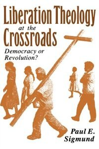 Book Liberation Theology at the Crossroads: Democracy or Revolution? by Paul E. Sigmund