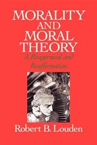 Book Morality and Moral Theory: A Reappraisal and Reaffirmation by Robert B. Louden