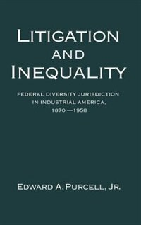 Book Litigation and Inequality: Federal Diversity Jurisdiction in Industrial America, 1870-1958 by Edward A. Purcell