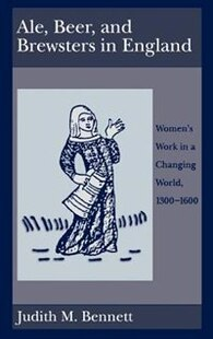 Ale, Beer, and Brewsters in England: Womens Work in a Changing World, 1300-1600