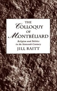 Book The Colloquy of Montbeliard: Religion and Politics in the Sixteenth Century by Jill Raitt
