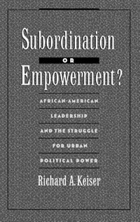 Book Subordination or Empowerment?: African-American Leadership and the Struggle for Urban Political… by Richard A. Keiser