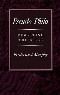 Book Pseudo-Philo: Rewriting the Bible by Frederick J. Murphy