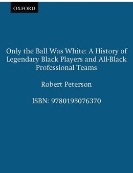 Book Only the Ball Was White: A History of Legendary Black Players and All-Black Professional Teams by Robert Peterson