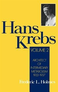 Book Hans Krebs: Volume 2: Architect of Intermediary Metabolism, 1933-1937 by Frederic Lawrence Holmes