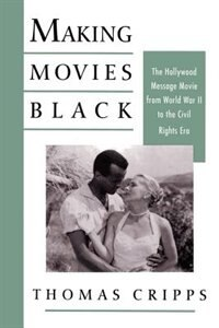 Book Making Movies Black: The Hollywood Message Movie from World War II to the Civil Rights Era by Thomas Cripps