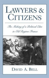 Book Lawyers and Citizens: The Making of a Political Elite in Old Regime France by David A. Bell