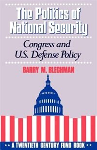 Book The Politics of National Security: Congress and U.S. Defense Policy by Barry M. Blechman