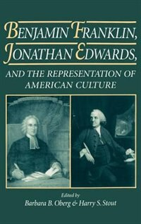Book Benjamin Franklin, Jonathan Edwards, and the Representation of American Culture: Benjamin Franklin… by Barbara B. Oberg
