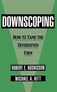 Book Downscoping: How to Tame the Diversified Firm by Robert E. Hoskisson