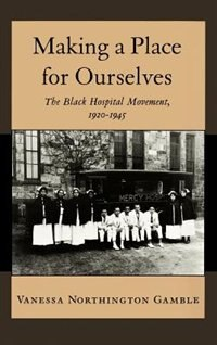 Book Making a Place for Ourselves: The Black Hospital Movement, 1920-1945 by Vanessa Northington Gamble