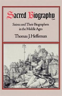 Book Sacred Biography: Saints and Their Biographers in the Middle Ages by Thomas J. Heffernan