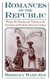 Romances of the Republic: Women, the Family, and Violence in the Literature of the Early American Nation by Shirley Samuels