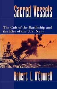 Book Sacred Vessels: The Cult of the Battleship and the Rise of the U.S. Navy by Robert L. OConnell