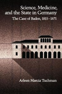 Book Science, Medicine, and the State in Germany: The Case of Baden, 1815-1871 by Arleen Marcia Tuchman