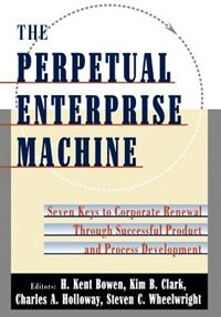 Book The Perpetual Enterprise Machine: Seven Keys to Corporate Renewal Through Successful Product and… by H. Kent Bowen