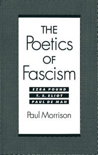 Book The Poetics of Fascism: Ezra Pound, T.S. Eliot, Paul de Man by Paul Morrison
