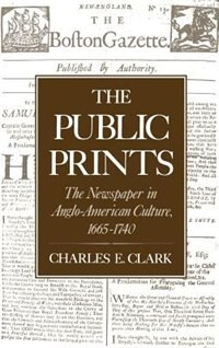 Book The Public Prints: The Newspaper in Anglo-American Culture, 1665-1740 by Charles E. Clark