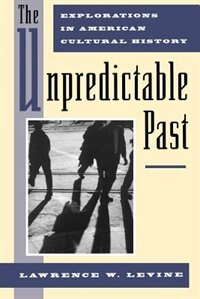 Book The Unpredictable Past: Explorations in American Cultural History by Lawrence W. Levine