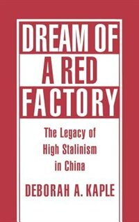 Book Dream of a Red Factory: The Legacy of High Stalinism in China by Deborah A. Kaple