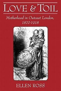 Book Love and Toil: Motherhood in Outcast London, 1870-1918 by Ellen Ross