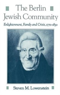 Book The Berlin Jewish Community: Enlightenment, Family and Crisis, 1770-1830 by Steven M. Lowenstein
