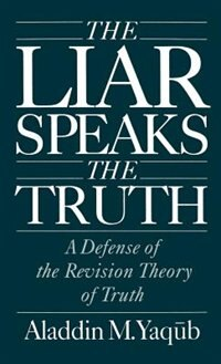 Book The Liar Speaks the Truth: A Defense of the Revision Theory of Truth by Aladdin M. Yaqub