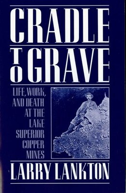 Book Cradle to Grave: Life, Work, and Death at the Lake Superior Copper Mines by Larry Lankton