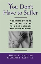 You Dont Have to Suffer: A Complete Guide to Relieving Cancer Pain for Patients and Their Families