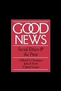 Book Good News: Social Ethics and the Press by Clifford G. Christians