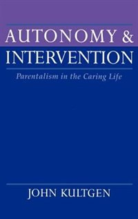 Book Autonomy and Intervention: Parentalism in the Caring Life by John Kultgen