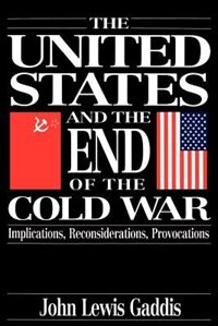 Book The United States and the End of the Cold War: Implications, Reconsiderations, Provocations by John Lewis Gaddis