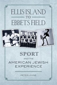 Book Ellis Island to Ebbets Field: Sport and the American Jewish Experience by Peter Levine