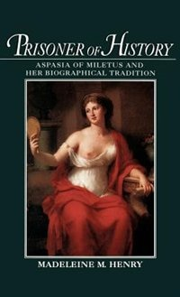 Book Prisoner of History: Aspasia of Miletus and Her Biographical Tradition by Madeleine M. Henry