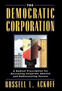 Book The Democratic Corporation: A Radical Prescription for Recreating Corporate America and… by Russell L. Ackoff